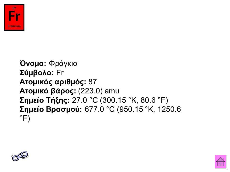 Όνομα: Φράγκιο Σύμβολο: Fr Ατομικός αριθμός: 87 Ατομικό βάρος: (223.0) amu Σημείο Τήξης: 27.0 °C (300.15 °K, 80.6 °F) Σημείο Βρασμού: 677.0 °C (950.15 °K, 1250.6 °F)