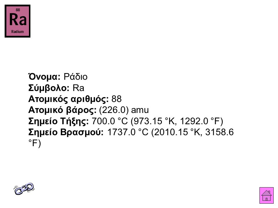 Όνομα: Ράδιο Σύμβολο: Ra Ατομικός αριθμός: 88 Ατομικό βάρος: (226.0) amu Σημείο Τήξης: 700.0 °C (973.15 °K, 1292.0 °F) Σημείο Βρασμού: 1737.0 °C (2010.15 °K, 3158.6 °F)