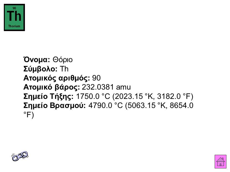 Όνομα: Θόριο Σύμβολο: Th Ατομικός αριθμός: 90 Ατομικό βάρος: 232.0381 amu Σημείο Τήξης: 1750.0 °C (2023.15 °K, 3182.0 °F) Σημείο Βρασμού: 4790.0 °C (5