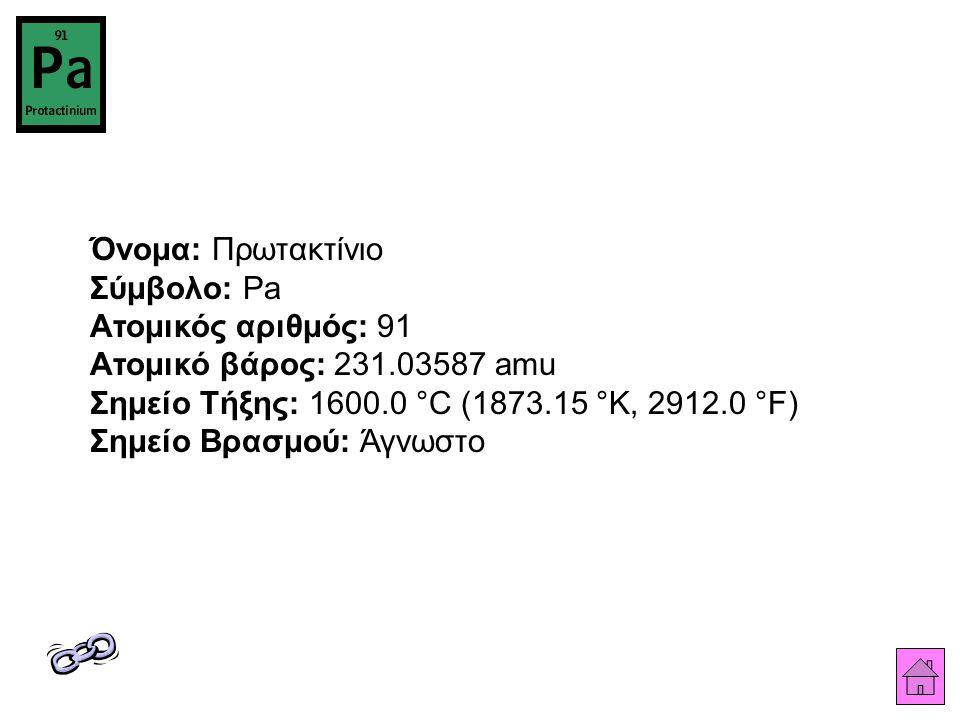 Όνομα: Πρωτακτίνιο Σύμβολο: Pa Ατομικός αριθμός: 91 Ατομικό βάρος: 231.03587 amu Σημείο Τήξης: 1600.0 °C (1873.15 °K, 2912.0 °F) Σημείο Βρασμού: Άγνωσ