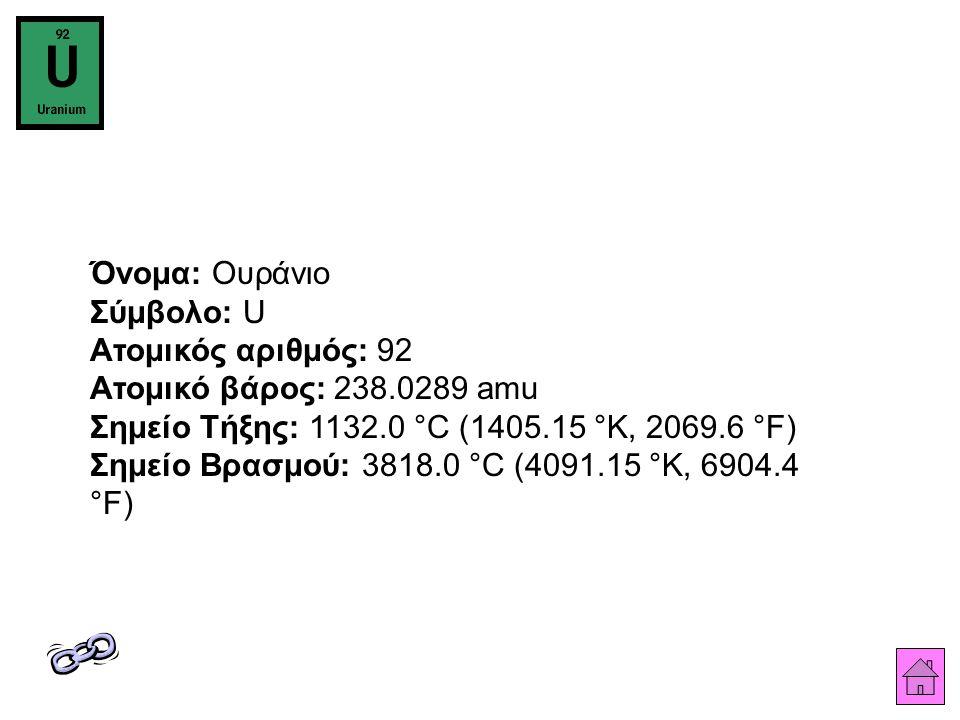 Όνομα: Ουράνιο Σύμβολο: U Ατομικός αριθμός: 92 Ατομικό βάρος: 238.0289 amu Σημείο Τήξης: 1132.0 °C (1405.15 °K, 2069.6 °F) Σημείο Βρασμού: 3818.0 °C (