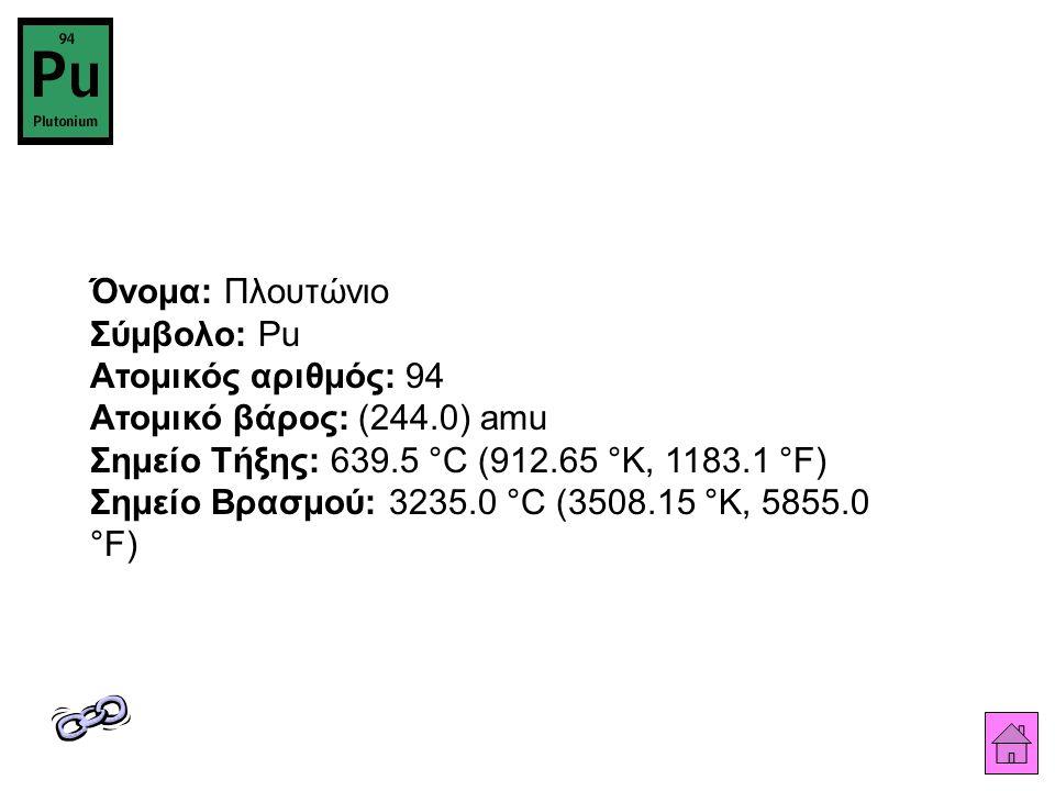 Όνομα: Πλουτώνιο Σύμβολο: Pu Ατομικός αριθμός: 94 Ατομικό βάρος: (244.0) amu Σημείο Τήξης: 639.5 °C (912.65 °K, 1183.1 °F) Σημείο Βρασμού: 3235.0 °C (3508.15 °K, 5855.0 °F)