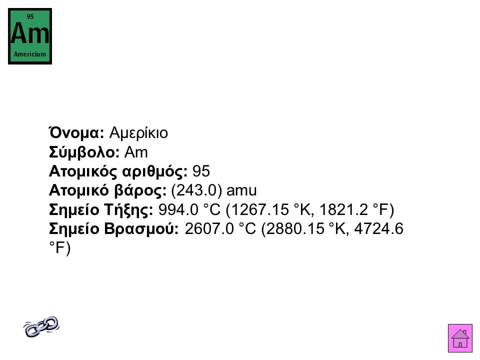 Όνομα: Αμερίκιο Σύμβολο: Am Ατομικός αριθμός: 95 Ατομικό βάρος: (243.0) amu Σημείο Τήξης: 994.0 °C (1267.15 °K, 1821.2 °F) Σημείο Βρασμού: 2607.0 °C (2880.15 °K, 4724.6 °F)