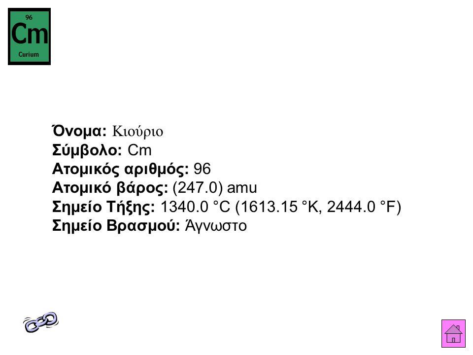 Όνομα: Κιούριο Σύμβολο: Cm Ατομικός αριθμός: 96 Ατομικό βάρος: (247.0) amu Σημείο Τήξης: 1340.0 °C (1613.15 °K, 2444.0 °F) Σημείο Βρασμού: Άγνωστο