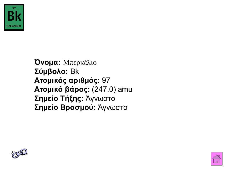 Όνομα: Μπερκέλιο Σύμβολο: Bk Ατομικός αριθμός: 97 Ατομικό βάρος: (247.0) amu Σημείο Τήξης: Άγνωστο Σημείο Βρασμού: Άγνωστο