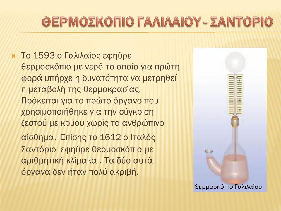  Το 1593 ο Γαλιλαίος εφηύρε θερμοσκόπιο με νερό το οποίο για πρώτη φορά υπήρχε η δυνατότητα να μετρηθεί η μεταβολή της θερμοκρασίας. Πρόκειται για το