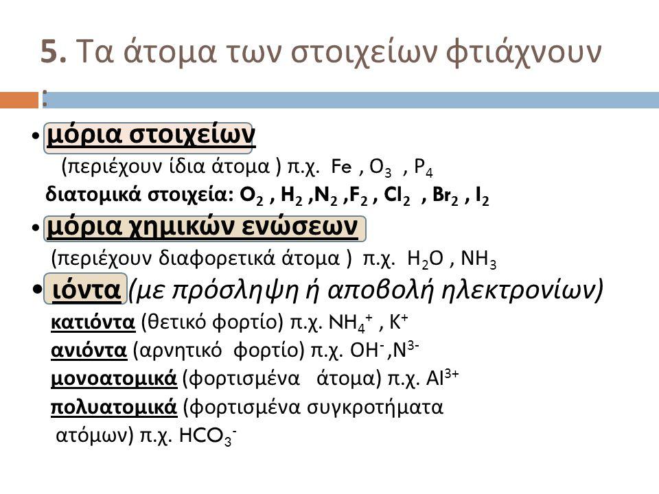 5. Τα άτομα των στοιχείων φτιάχνουν : μόρια στοιχείων ( περιέχουν ίδια άτομα ) π. χ. Fe, Ο 3, Ρ 4 διατομικά στοιχεία : O 2, H 2,N 2,F 2, Cl 2, Br 2, I