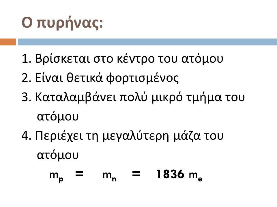 Ο πυρήνας : 1. Βρίσκεται στο κέντρο του ατόμου 2. Είναι θετικά φορτισμένος 3. Καταλαμβάνει πολύ μικρό τμήμα του ατόμου 4. Περιέχει τη μεγαλύτερη μάζα