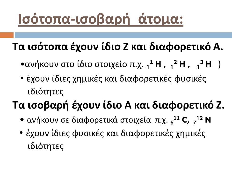 Ισότοπα - ισοβαρή άτομα : Τα ισότοπα έχουν ίδιο Ζ και διαφορετικό Α. ανήκουν στο ίδιο στοιχείο π. χ. 1 1 Η, 1 2 Η, 1 3 Η ) έχουν ίδιες χημικές και δια