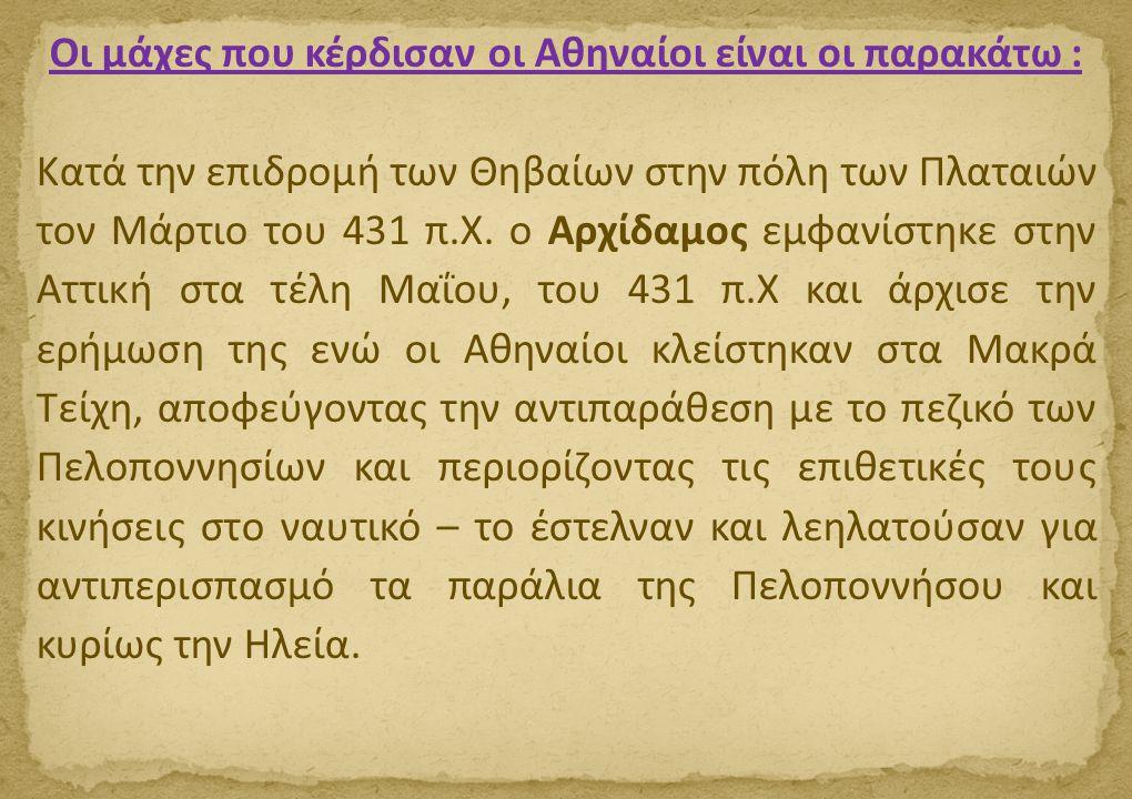 Οι μάχες που κέρδισαν οι Αθηναίοι είναι οι παρακάτω : Κατά την επιδρομή των Θηβαίων στην πόλη των Πλαταιών τον Μάρτιο του 431 π.Χ. ο Αρχίδαμος εμφανίσ