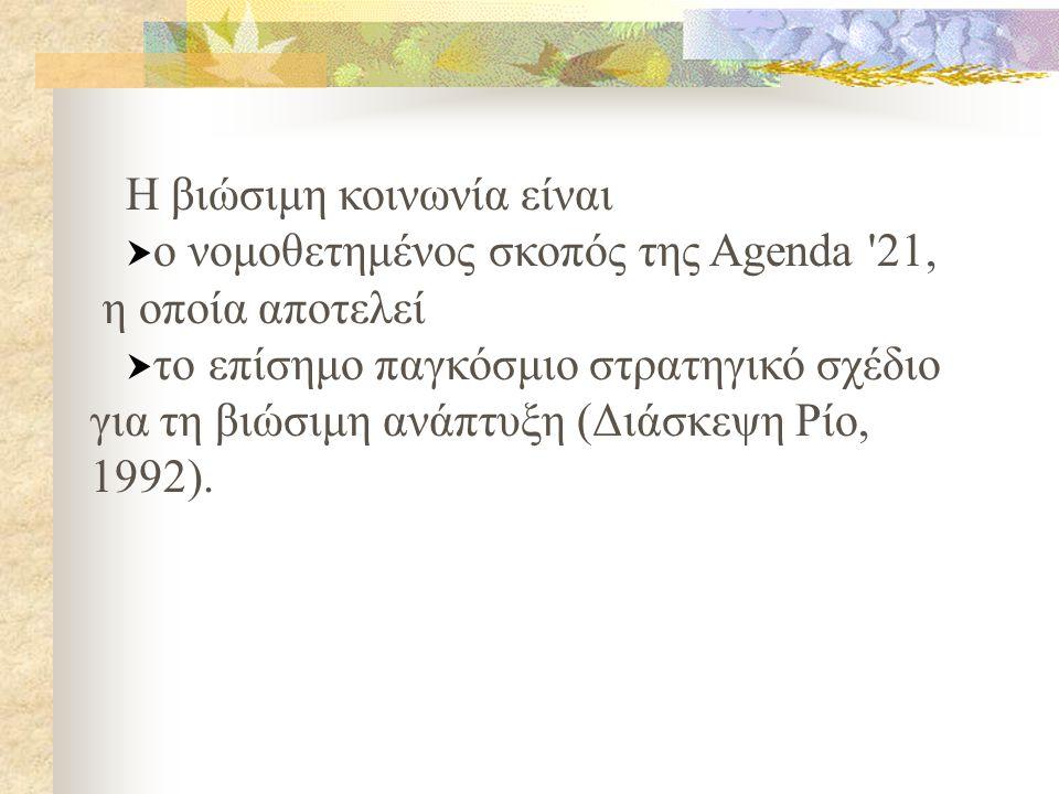 H βιώσιμη κοινωνία είναι  ο νομοθετημένος σκοπός της Agenda 21, η οποία αποτελεί  το επίσημο παγκόσμιο στρατηγικό σχέδιο για τη βιώσιμη ανάπτυξη (Διάσκεψη Ρίο, 1992).