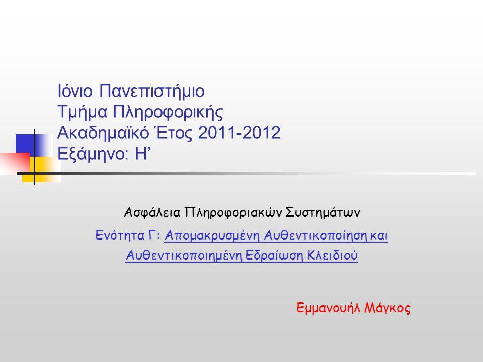 Ιόνιο Πανεπιστήμιο Τμήμα Πληροφορικής Ακαδημαϊκό Έτος 2011-2012 Εξάμηνο: Η' Ασφάλεια Πληροφοριακών Συστημάτων Ενότητα Γ: Απομακρυσμένη Αυθεντικοποίηση και Αυθεντικοποιημένη Εδραίωση Κλειδιού Εμμανουήλ Μάγκος