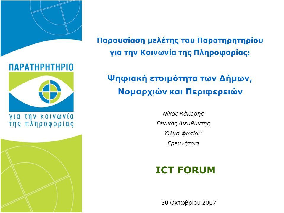 30 Οκτωβρίου 2007 Παρουσίαση μελέτης του Παρατηρητηρίου για την Κοινωνία της Πληροφορίας: Ψηφιακή ετοιμότητα των Δήμων, Νομαρχιών και Περιφερειών Νίκος Κάκαρης Γενικός Διευθυντής Όλγα Φωτίου Ερευνήτρια ICT FORUM