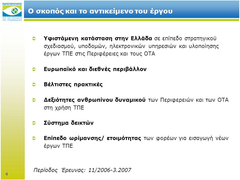 4 Ο σκοπός και το αντικείμενο του έργου  Yφιστάμενη κατάσταση στην Ελλάδα σε επίπεδο στρατηγικού σχεδιασμού, υποδομών, ηλεκτρονικών υπηρεσιών και υλοποίησης έργων ΤΠΕ στις Περιφέρειες και τους ΟΤΑ  Ευρωπαϊκό και διεθνές περιβάλλον  Βέλτιστες πρακτικές  Δεξιότητες ανθρωπίνου δυναμικού των Περιφερειών και των ΟΤΑ στη χρήση ΤΠΕ  Σύστημα δεικτών  Επίπεδο ωρίμανσης/ ετοιμότητας των φορέων για εισαγωγή νέων έργων ΤΠΕ Περίοδος Έρευνας: 11/2006-3.2007 4