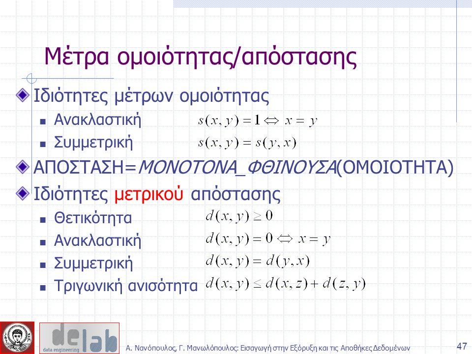 Ιδιότητες μέτρων ομοιότητας Ανακλαστική Συμμετρική ΑΠΟΣΤΑΣΗ=ΜΟΝΟΤΟΝΑ_ΦΘΙΝΟΥΣΑ(ΟΜΟΙΟΤΗΤΑ) Ιδιότητες μετρικού απόστασης Θετικότητα Ανακλαστική Συμμετρική Τριγωνική ανισότητα Μέτρα ομοιότητας/απόστασης 47 Α.