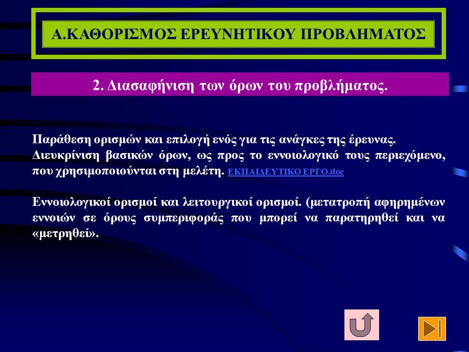 Α.ΚΑΘΟΡΙΣΜΟΣ ΕΡΕΥΝΗΤΙΚΟΥ ΠΡΟΒΛΗΜΑΤΟΣ 1. Οριοθέτηση του προβλήματος της έρευνας. 2. Διασαφήνιση των όρων του προβλήματος. 3. Σκοπιμότητα της διερεύνηση