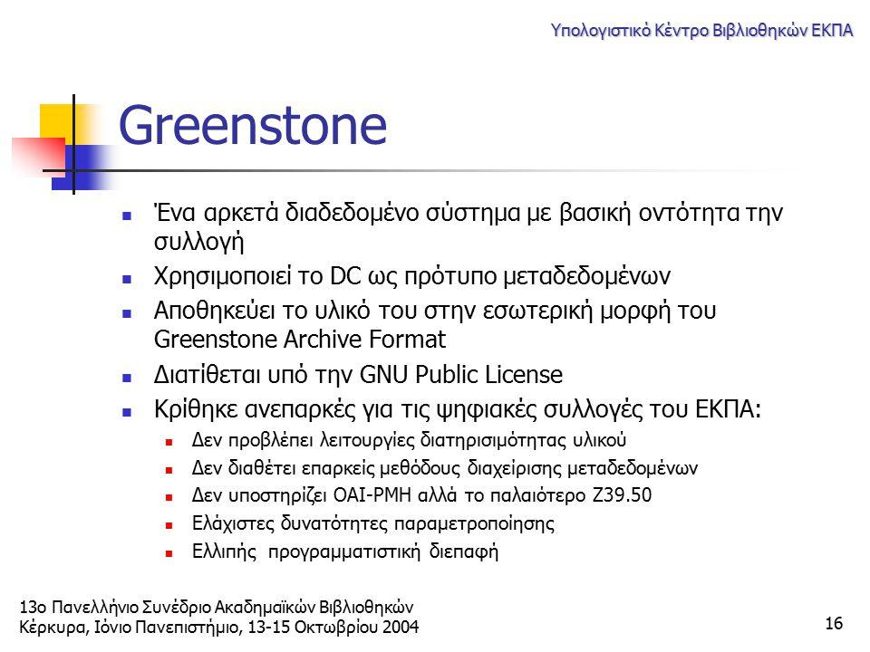 13ο Πανελλήνιο Συνέδριο Ακαδημαϊκών Βιβλιοθηκών Κέρκυρα, Ιόνιο Πανεπιστήμιο, 13-15 Οκτωβρίου 2004 Υπολογιστικό Κέντρο Βιβλιοθηκών ΕΚΠΑ 16 Greenstone Έ