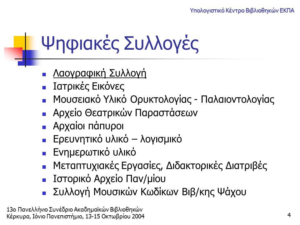 13ο Πανελλήνιο Συνέδριο Ακαδημαϊκών Βιβλιοθηκών Κέρκυρα, Ιόνιο Πανεπιστήμιο, 13-15 Οκτωβρίου 2004 Υπολογιστικό Κέντρο Βιβλιοθηκών ΕΚΠΑ 4 Ψηφιακές Συλλ