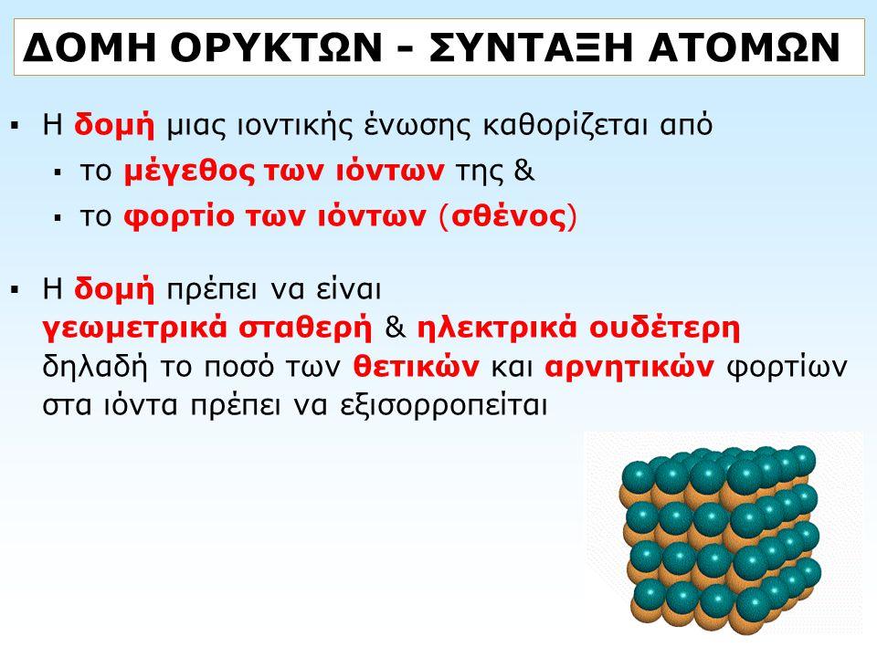 ΔΟΜΗ ΟΡΥΚΤΩΝ - ΣΥΝΤΑΞΗ ΑΤΟΜΩΝ  Η δομή μιας ιοντικής ένωσης καθορίζεται από  το μέγεθος των ιόντων της &  το φορτίο των ιόντων (σθένος)  Η δομή πρέ