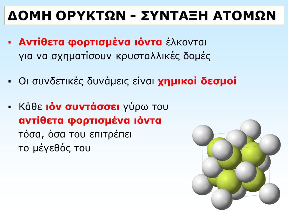 ΔΟΜΗ ΟΡΥΚΤΩΝ - ΣΥΝΤΑΞΗ ΑΤΟΜΩΝ  Αντίθετα φορτισμένα ιόντα έλκονται για να σχηματίσουν κρυσταλλικές δομές  Οι συνδετικές δυνάμεις είναι χημικοί δεσμοί