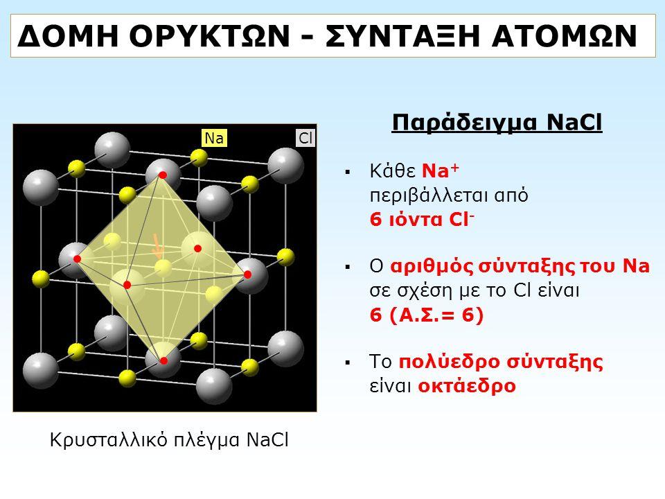 ΔΟΜΗ ΟΡΥΚΤΩΝ - ΣΥΝΤΑΞΗ ΑΤΟΜΩΝ Παράδειγμα NaCl  Κάθε Na + περιβάλλεται από 6 ιόντα Cl -  Ο αριθμός σύνταξης του Na σε σχέση με το Cl είναι 6 (Α.Σ.= 6
