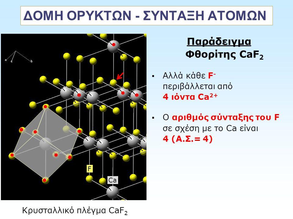 ΔΟΜΗ ΟΡΥΚΤΩΝ - ΣΥΝΤΑΞΗ ΑΤΟΜΩΝ Παράδειγμα Φθορίτης CaF 2  Αλλά κάθε F - περιβάλλεται από 4 ιόντα Ca 2+  O αριθμός σύνταξης του F σε σχέση με το Ca εί