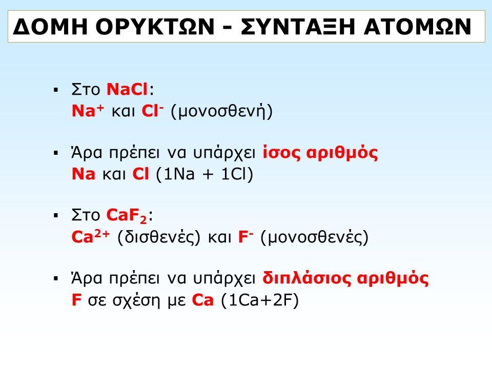 ΔΟΜΗ ΟΡΥΚΤΩΝ - ΣΥΝΤΑΞΗ ΑΤΟΜΩΝ  Στο NaCl: Na + και Cl - (μονοσθενή)  Άρα πρέπει να υπάρχει ίσος αριθμός Na και Cl (1Na + 1Cl)  Στο CaF 2 : Ca 2+ (δι