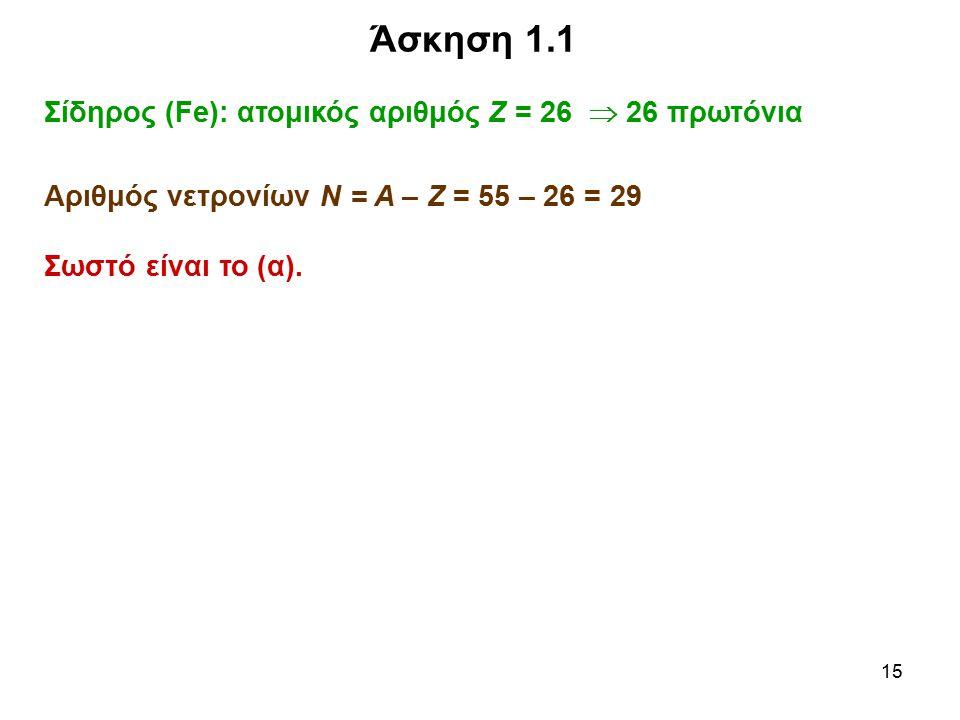 15 Άσκηση 1.1 Σίδηρος (Fe): ατομικός αριθμός Ζ = 26  26 πρωτόνια Αριθμός νετρονίων Ν = Α – Ζ = 55 – 26 = 29 Σωστό είναι το (α).