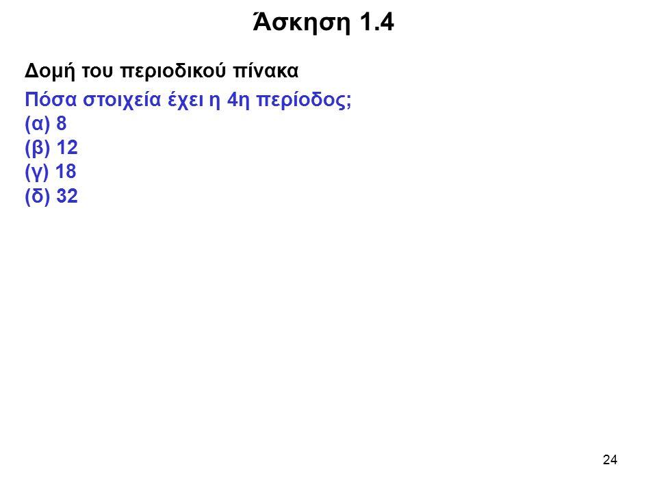 24 Άσκηση 1.4 Δομή του περιοδικού πίνακα Πόσα στοιχεία έχει η 4η περίοδος; (α) 8 (β) 12 (γ) 18 (δ) 32
