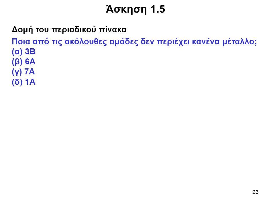 26 Δομή του περιοδικού πίνακα Ποια από τις ακόλουθες ομάδες δεν περιέχει κανένα μέταλλο; (α) 3Β (β) 6A (γ) 7A (δ) 1A Άσκηση 1.5