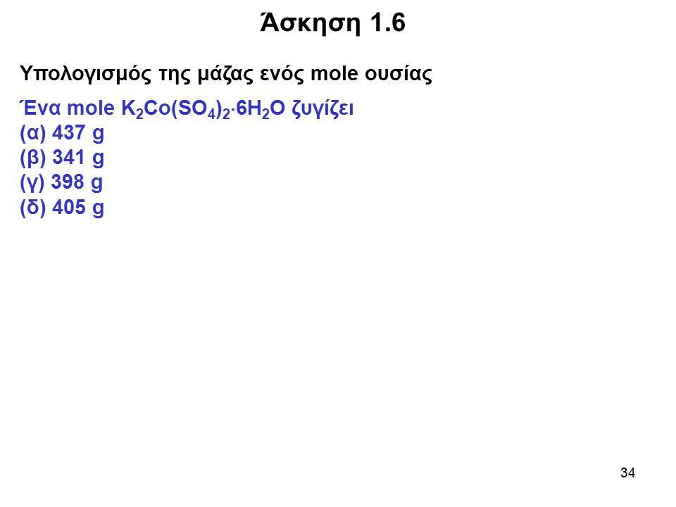 34 Άσκηση 1.6 Υπολογισμός της μάζας ενός mole ουσίας Ένα mole Κ 2 Co(SO 4 ) 2  6H 2 O ζυγίζει (α) 437 g (β) 341 g (γ) 398 g (δ) 405 g