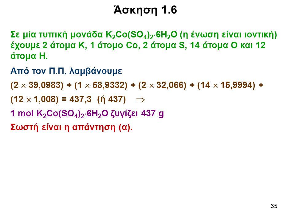 35 Άσκηση 1.6 Σε μία τυπική μονάδα Κ 2 Co(SO 4 ) 2  6H 2 O (η ένωση είναι ιοντική) έχουμε 2 άτομα Κ, 1 άτομο Co, 2 άτομα S, 14 άτομα Ο και 12 άτομα Η