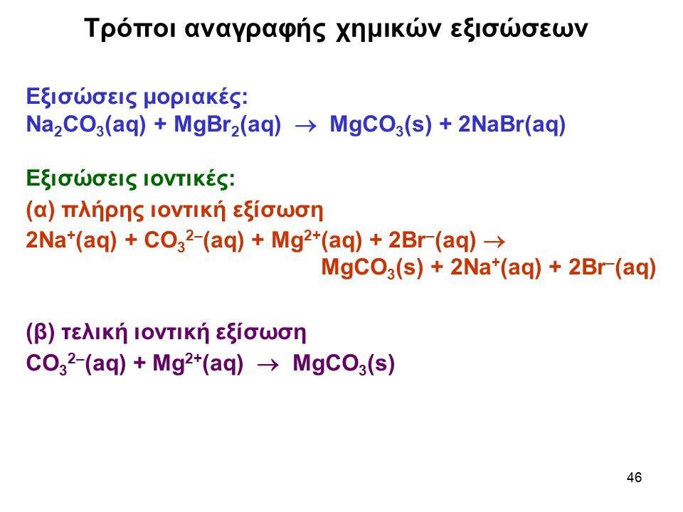 46 Τρόποι αναγραφής χημικών εξισώσεων Εξισώσεις μοριακές: Na 2 CO 3 (aq) + MgBr 2 (aq)  MgCO 3 (s) + 2NaBr(aq) Εξισώσεις ιοντικές: (α) πλήρης ιοντική