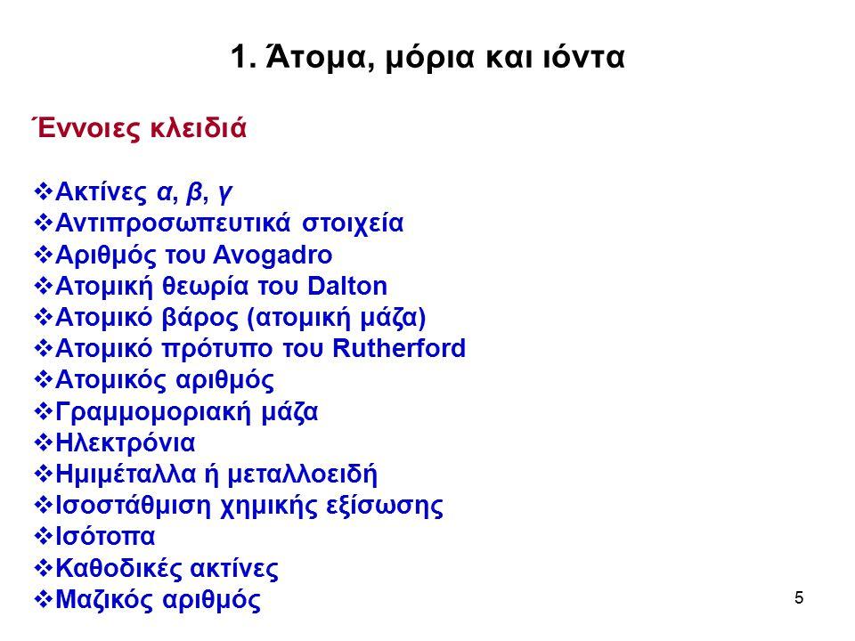 5 1. Άτομα, μόρια και ιόντα Έννοιες κλειδιά  Ακτίνες α, β, γ  Αντιπροσωπευτικά στοιχεία  Αριθμός του Avogadro  Ατομική θεωρία του Dalton  Ατομικό