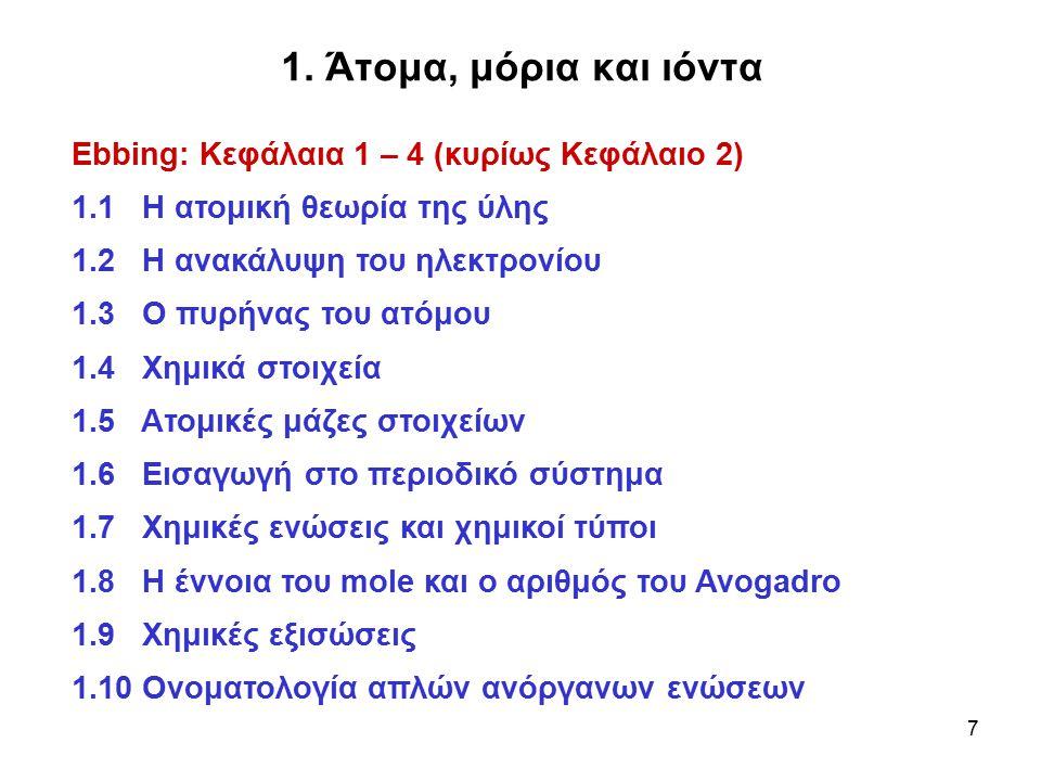 7 1. Άτομα, μόρια και ιόντα Ebbing: Κεφάλαια 1 – 4 (κυρίως Κεφάλαιο 2) 1.1 Η ατομική θεωρία της ύλης 1.2 Η ανακάλυψη του ηλεκτρονίου 1.3 Ο πυρήνας του