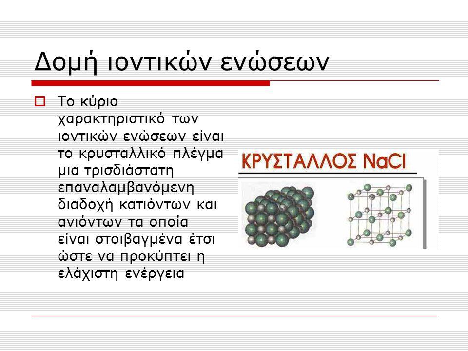 Δομή ιοντικών ενώσεων  Το κύριο χαρακτηριστικό των ιοντικών ενώσεων είναι το κρυσταλλικό πλέγμα μια τρισδιάστατη επαναλαμβανόμενη διαδοχή κατιόντων κ