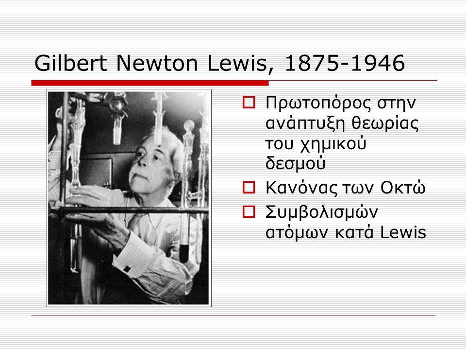 Gilbert Newton Lewis, 1875-1946  Πρωτοπόρος στην ανάπτυξη θεωρίας του χημικού δεσμού  Κανόνας των Οκτώ  Συμβολισμών ατόμων κατά Lewis