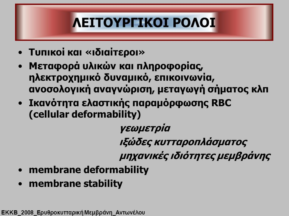 Tυπικοί και «ιδιαίτεροι» Μεταφορά υλικών και πληροφορίας, ηλεκτροχημικό δυναμικό, επικοινωνία, ανοσολογική αναγνώριση, μεταγωγή σήματος κλπ Ικανότητα ελαστικής παραμόρφωσης RBC (cellular deformability) γεωμετρία ιξώδες κυτταροπλάσματος μηχανικές ιδιότητες μεμβράνης membrane deformability membrane stability ΛΕΙΤΟΥΡΓΙΚΟΙ ΡΟΛΟΙ ΕΚΚΒ_2008_Ερυθροκυτταρική Μεμβράνη_Αντωνέλου
