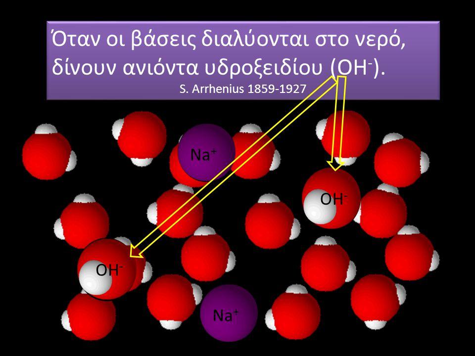 Na + OH - Μη ξεχνάμε και τα μόρια του νερού… Όταν οι βάσεις διαλύονται στο νερό, δίνουν ανιόντα υδροξειδίου (ΟΗ - ). S. Arrhenius 1859-1927 Όταν οι βά