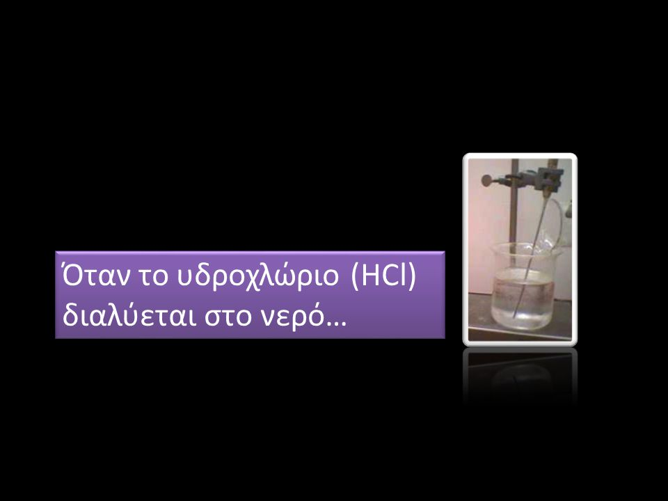 Όταν το υδροχλώριο (HCl) διαλύεται στο νερό… Όταν το υδροχλώριο (HCl) διαλύεται στο νερό…