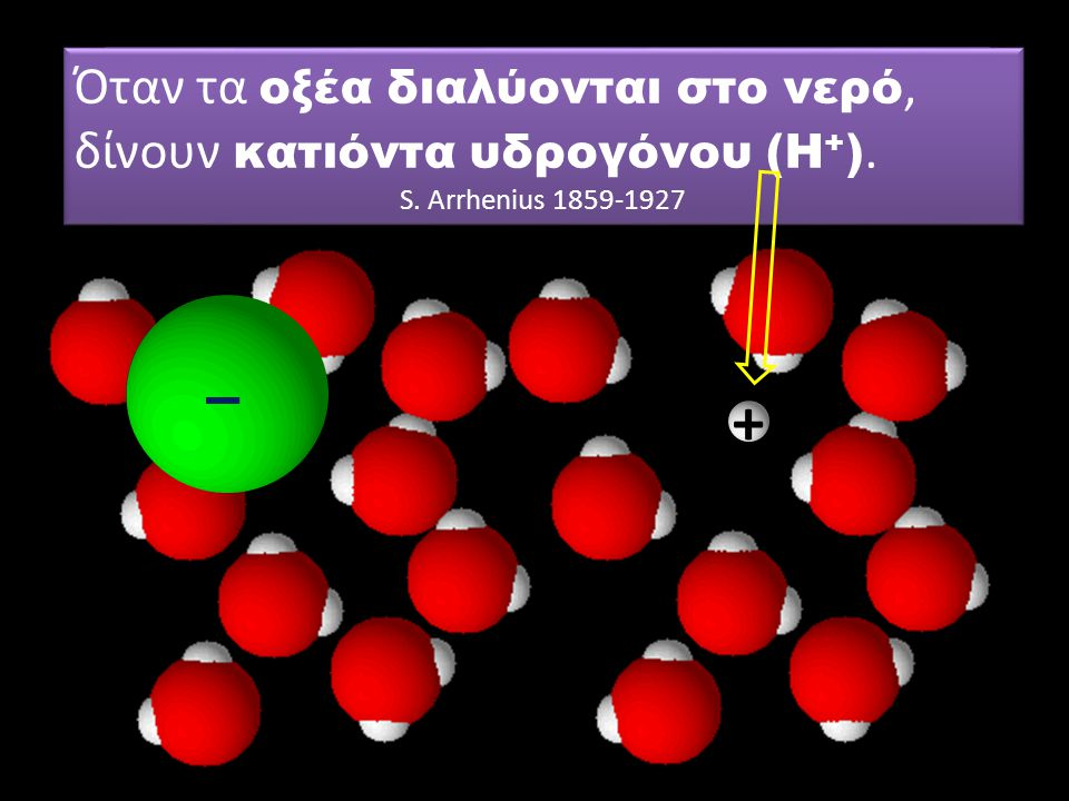 + Μη ξεχνάμε και τα μόρια του νερού… Όταν τα οξέα διαλύονται στο νερό, δίνουν κατιόντα υδρογόνου (Η + ). S. Arrhenius 1859-1927 Όταν τα οξέα διαλύοντα