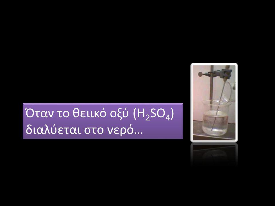 Όταν το θειικό οξύ (H 2 SO 4 ) διαλύεται στο νερό… Όταν το θειικό οξύ (H 2 SO 4 ) διαλύεται στο νερό…