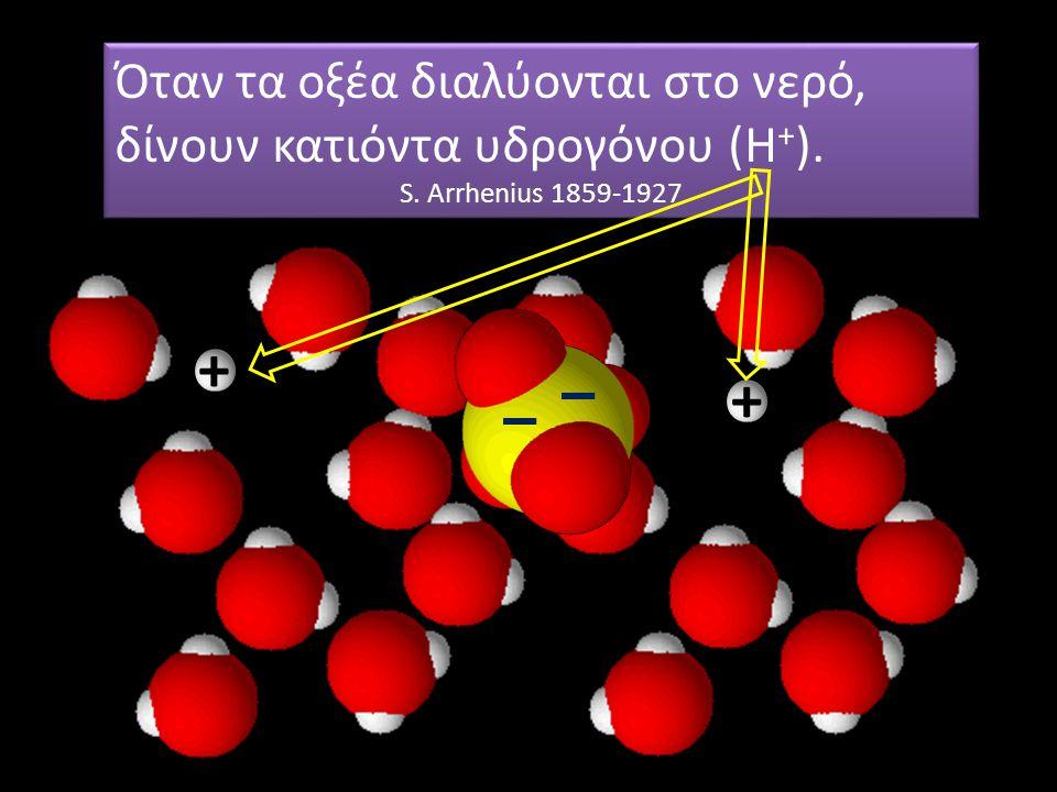 + + Μη ξεχνάμε και τα μόρια του νερού… Όταν τα οξέα διαλύονται στο νερό, δίνουν κατιόντα υδρογόνου (Η + ). S. Arrhenius 1859-1927 Όταν τα οξέα διαλύον