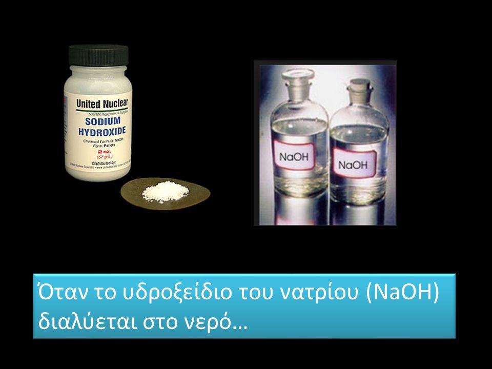 Όταν το υδροξείδιο του νατρίου (NaOH) διαλύεται στο νερό… Όταν το υδροξείδιο του νατρίου (NaOH) διαλύεται στο νερό…
