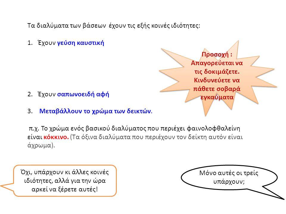 Τα διαλύματα των βάσεων έχουν τις εξής κοινές ιδιότητες: 1.Έχουν γεύση καυστική 2.Έχουν σαπωνοειδή αφή 3.