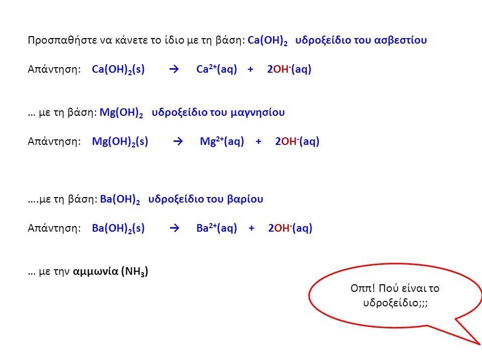 Προσπαθήστε να κάνετε το ίδιο με τη βάση: Ca(ΟΗ) 2 υδροξείδιο του ασβεστίου Απάντηση: Ca(OH) 2 (s) → Ca 2+ (aq) + 2OH - (aq) … με τη βάση: Mg(ΟΗ) 2 υδροξείδιο του μαγνησίου Απάντηση: Mg(OH) 2 (s) → Mg 2+ (aq) + 2OH - (aq) ….με τη βάση: Ba(ΟΗ) 2 υδροξείδιο του βαρίου Απάντηση: Ba(OH) 2 (s) → Ba 2+ (aq) + 2OH - (aq) … με την αμμωνία (ΝΗ 3 ) Οππ.