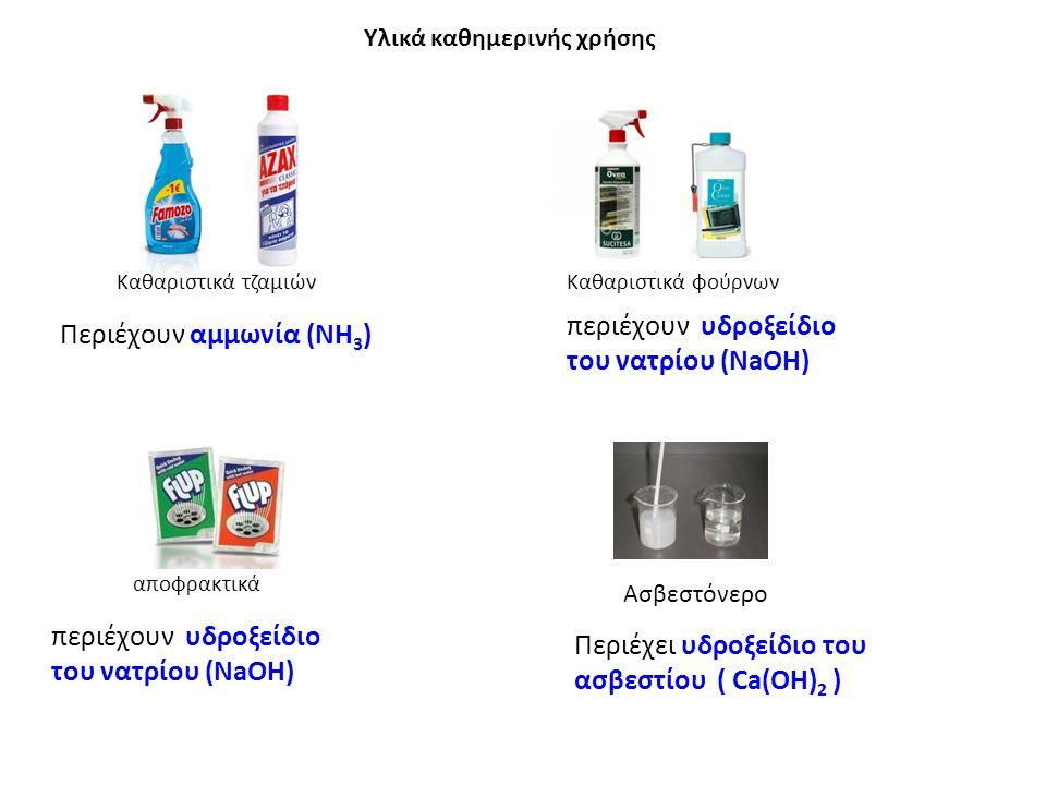 Καθαριστικά τζαμιώνΚαθαριστικά φούρνων αποφρακτικά Ασβεστόνερο Υλικά καθημερινής χρήσης περιέχουν υδροξείδιο του νατρίου (ΝaΟΗ) Περιέχει υδροξείδιο του ασβεστίου ( Ca(OH) 2 ) Περιέχουν αμμωνία (ΝΗ 3 ) περιέχουν υδροξείδιο του νατρίου (ΝaΟΗ)