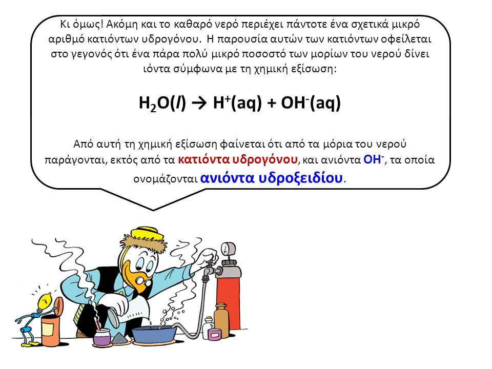 Από την ίδια χημική εξίσωση προκύπτει επίσης ότι τα κατιόντα υδρογόνου που παράγονται από τα μόρια του νερού είναι ίσα με τα ανιόντα υδροξειδίου.
