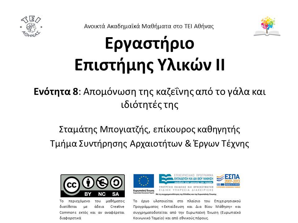 Εργαστήριο Επιστήμης Υλικών ΙΙ Ενότητα 8: Απομόνωση της καζεΐνης από το γάλα και ιδιότητές της Σταμάτης Μπογιατζής, επίκουρος καθηγητής Τμήμα Συντήρησης Αρχαιοτήτων & Έργων Τέχνης Ανοικτά Ακαδημαϊκά Μαθήματα στο ΤΕΙ Αθήνας Το περιεχόμενο του μαθήματος διατίθεται με άδεια Creative Commons εκτός και αν αναφέρεται διαφορετικά Το έργο υλοποιείται στο πλαίσιο του Επιχειρησιακού Προγράμματος «Εκπαίδευση και Δια Βίου Μάθηση» και συγχρηματοδοτείται από την Ευρωπαϊκή Ένωση (Ευρωπαϊκό Κοινωνικό Ταμείο) και από εθνικούς πόρους.