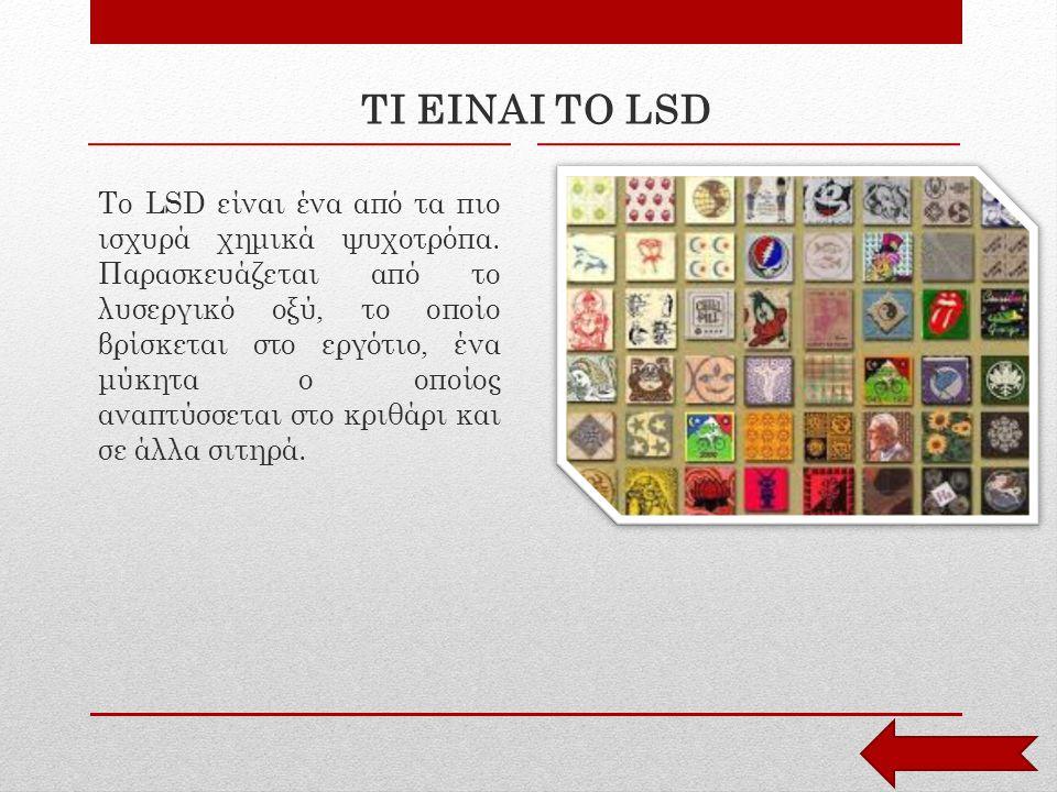 ΤΙ ΕΙΝΑΙ ΤΟ LSD Το LSD είναι ένα από τα πιο ισχυρά χημικά ψυχοτρόπα. Παρασκευάζεται από το λυσεργικό οξύ, το οποίο βρίσκεται στο εργότιο, ένα μύκητα ο